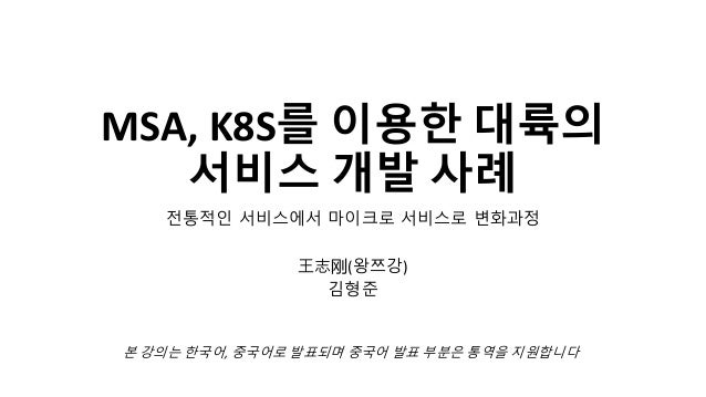 MSA, K8S를 이용한 대륙의 서비스 개발 사례 전통적인 서비스에서 마이크로 서비스로 변화과정 王志 (왕쯔강) 김형준 본 강의는 한국어, 중국어로 발표되며 중국어 발표 부분은 통역을 지원합니다
