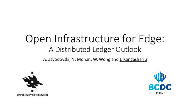 Open Infrastructure for Edge: A Distributed Ledger Outlook A. Zavodovski, N. Mohan, W. Wong and J. Kangasharju