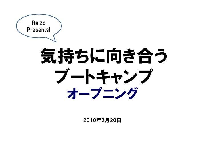 <p><strong>Slide 1: </strong>  Raizo Presents!          気持ちに向き合う       ブートキャンプ             オープニング              2010年2月20日 ...