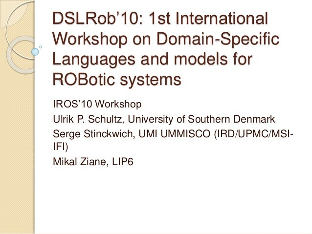 DSLRob'10: 1st International Workshop on Domain-Specific Languages and models for ROBotic systems IROS'10 Workshop Ulrik P...