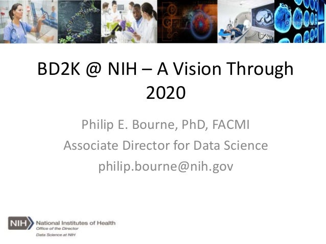 BD2K @ NIH – A Vision Through 2020 Philip E. Bourne, PhD, FACMI Associate Director for Data Science philip.bourne@nih.gov