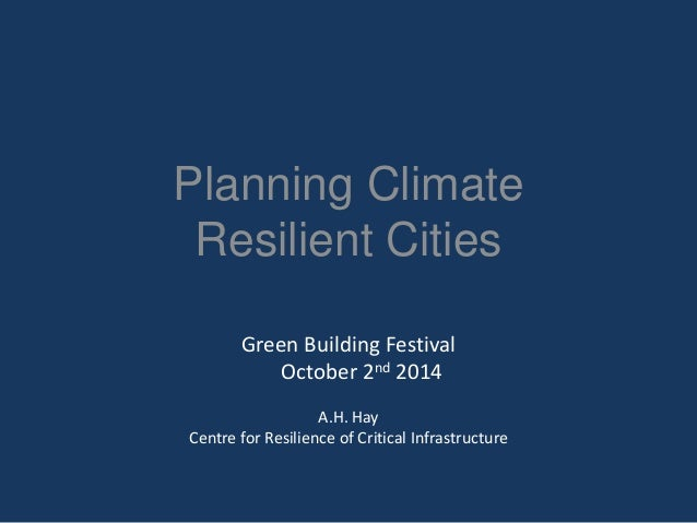 Planning ClimateResilient Cities  Green Building FestivalOctober 2nd2014  A.H. Hay  Centre for Resilience of Critical Infr...