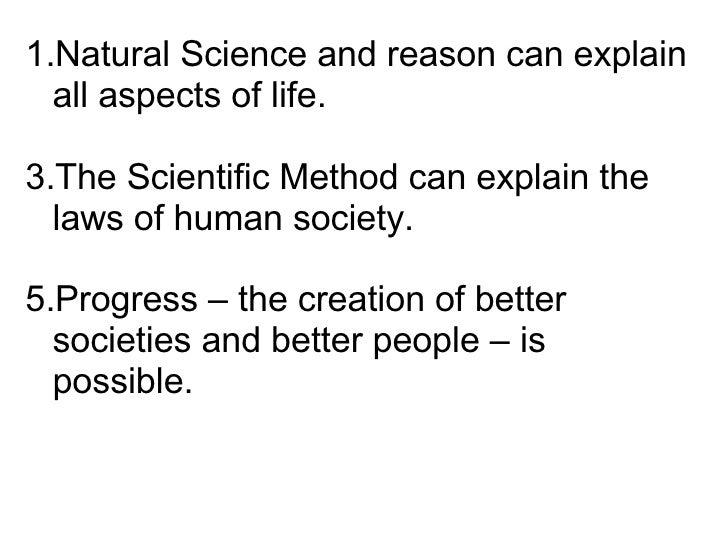 <ul><li>Natural Science and reason can explain all aspects of life. </li></ul><ul><li>The Scientific Method can explain th...