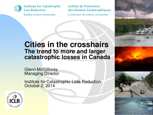 Cities in the crosshairs  The trend to more and larger  catastrophic losses in Canada  Glenn McGillivray  Managing Directo...