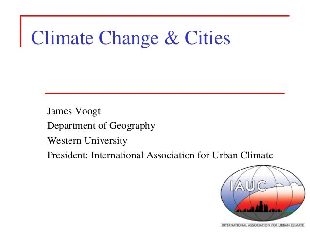 Climate Change & Cities  James Voogt  Department of Geography  Western University  President: International Association fo...