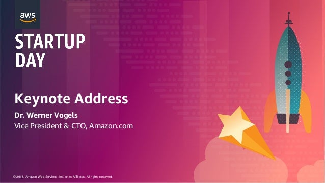 © 2018, Amazon Web Services, Inc. or its Affiliates. All rights reserved. Keynote Address Dr. Werner Vogels Vice President...