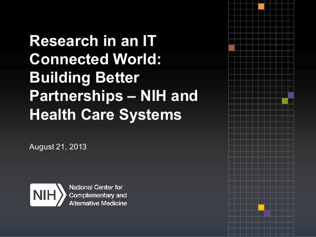 Research in an IT Connected World: Building Better Partnerships – NIH and Health Care Systems August 21, 2013