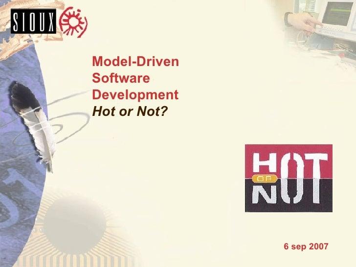 Model-Driven Software Development Hot or Not? <ul><ul><ul><li>6 sep 2007 </li></ul></ul></ul>