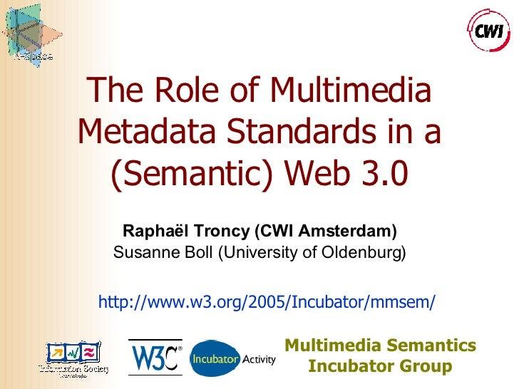 The Role of Multimedia Metadata Standards in a (Semantic) Web 3.0 Raphaël Troncy (CWI Amsterdam) Susanne Boll (University ...