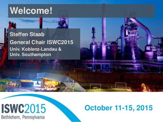 October 11-15, 2015 Welcome! Steffen Staab General Chair ISWC2015 Univ. Koblenz-Landau & Univ. Southampton