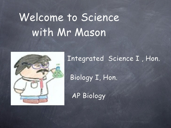 Welcome to Science  with Mr Mason          Integrated Science I , Hon.           Biology I, Hon.           AP Biology
