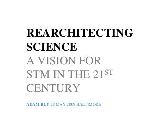 REARCHITECTINGSCIENCEA VISION FORSTM IN THE 21STCENTURYADAM BLY 28 MAY 2009 BALTIMORE