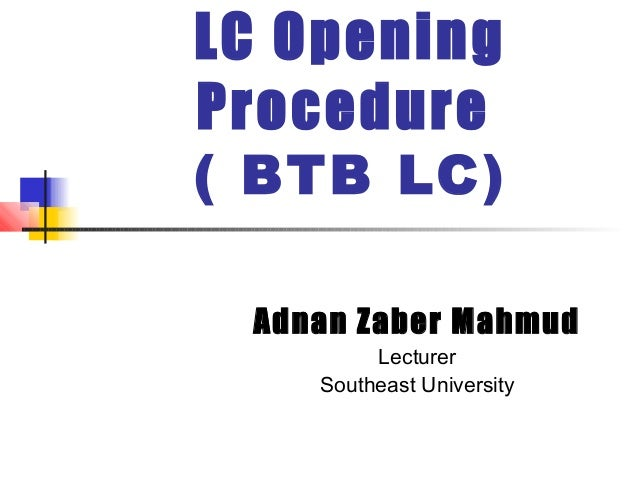 LC Opening Procedure  ( BTB LC) Adnan Zaber Mahmud Lecturer Southeast University