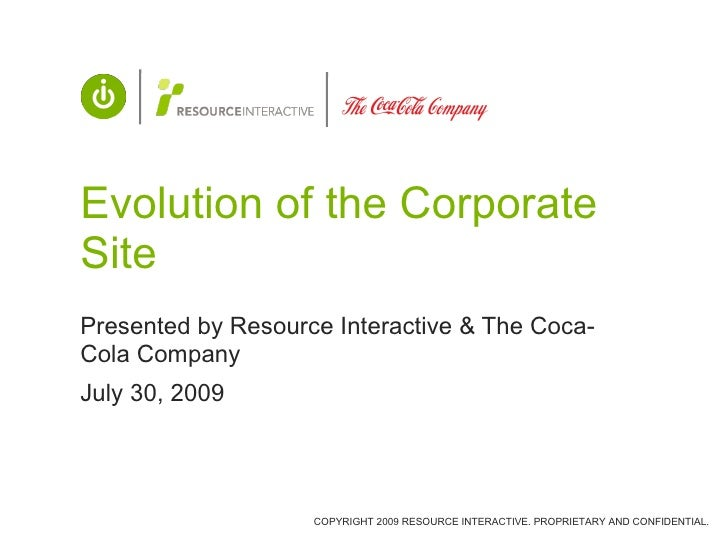 Evolution of the Corporate Site Presented by Resource Interactive & The Coca-Cola Company July 30, 2009