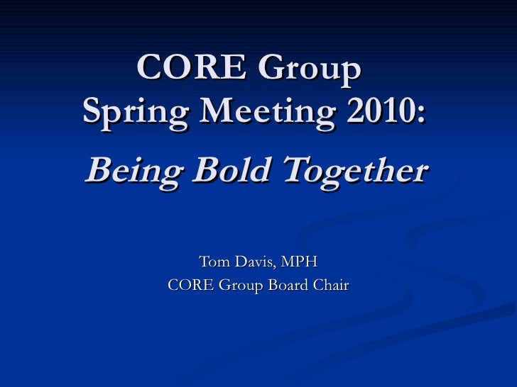 CORE Group  Spring Meeting 2010: Being Bold Together Tom Davis, MPH CORE Group Board Chair