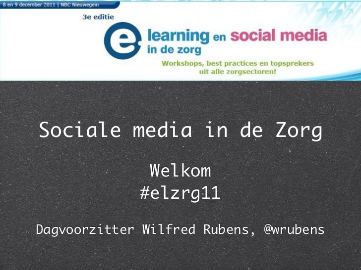 Sociale media in de Zorg              Welkom             #elzrg11Dagvoorzitter Wilfred Rubens, @wrubens
