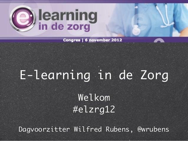 E-learning in de Zorg              Welkom             #elzrg12Dagvoorzitter Wilfred Rubens, @wrubens