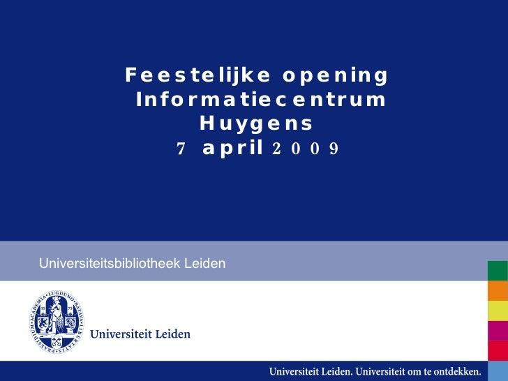 Feestelijke opening  Informatiecentrum Huygens  7 april 2009 Universiteitsbibliotheek Leiden