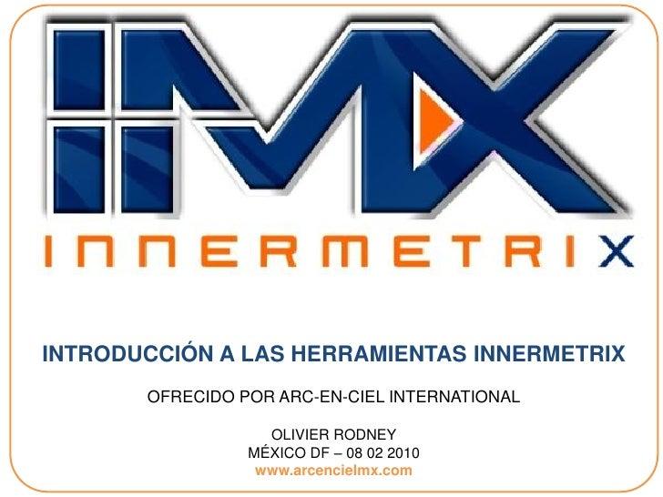 INTRODUCCIÓN A LAS HERRAMIENTAS INNERMETRIX        OFRECIDO POR ARC-EN-CIEL INTERNATIONAL                     OLIVIER RODN...