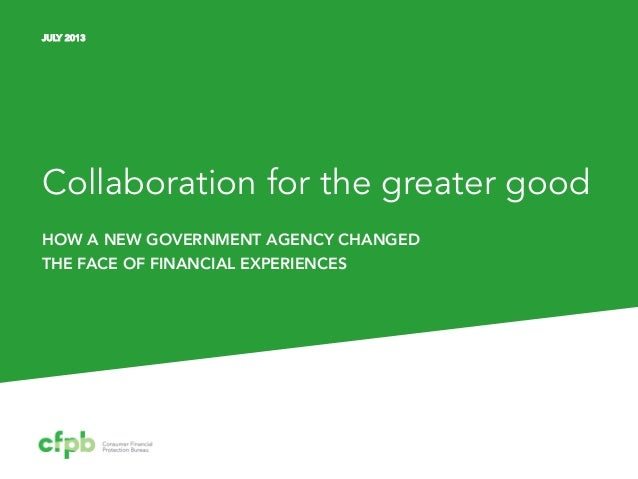 Collaboration for the greater good HOW A NEW GOVERNMENT AGENCY CHANGED THE FACE OF FINANCIAL EXPERIENCES JULY 2013
