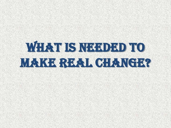 What is needed to make real change?<br />
