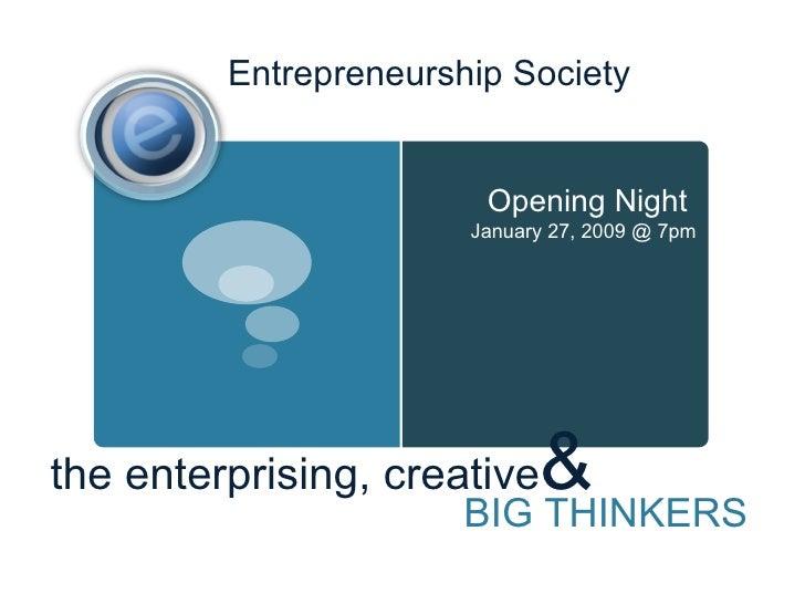 Entrepreneurship Society the enterprising, creative & BIG THINKERS Opening Night  January 27, 2009 @ 7pm