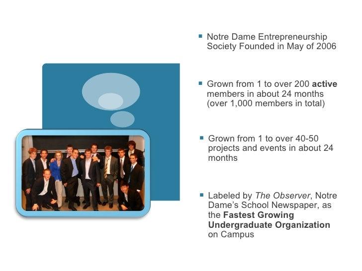 <ul><li>Notre Dame Entrepreneurship Society Founded in May of 2006 </li></ul><ul><li>Grown from 1 to over 200  active  mem...