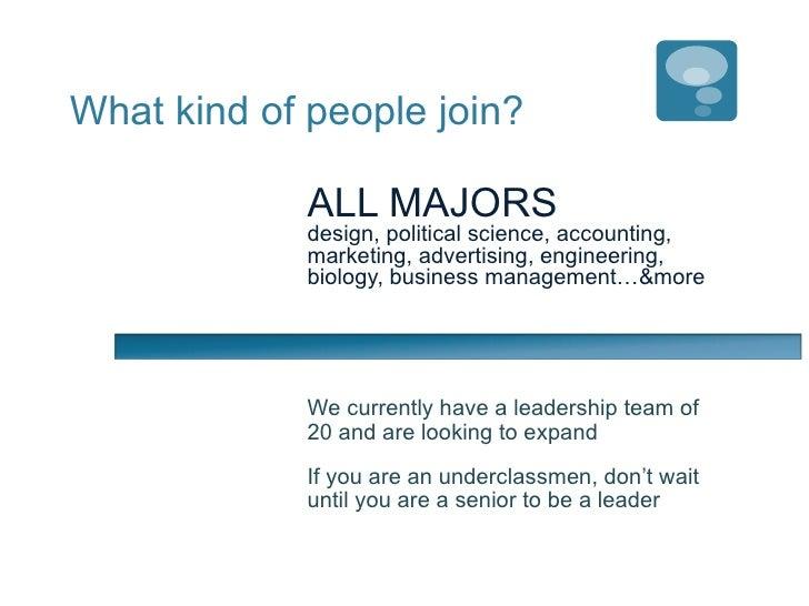 What kind of people join? <ul><li>ALL MAJORS  </li></ul><ul><li>design, political science, accounting, marketing, advertis...