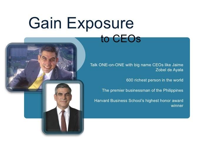 Gain Exposure    to CEOs <ul><li>Talk ONE-on-ONE with big name CEOs like Jaime Zobel de Ayala </li></ul><ul><li>600 riches...