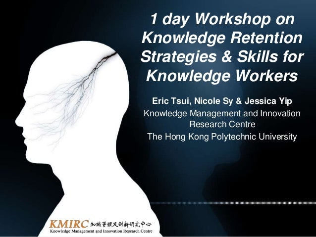 1 day Workshop onKnowledge RetentionStrategies & Skills forKnowledge WorkersEric Tsui, Nicole Sy & Jessica YipKnowledge Ma...