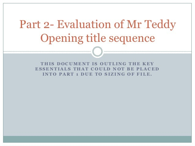 Part 2- Evaluation of Mr Teddy    Opening title sequence    THIS DOCUMENT IS OUTLING THE KEY   ESSENTIALS THAT COULD NOT B...