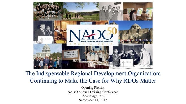 The Indispensable Regional Development Organization: Continuing to Make the Case for Why RDOs Matter Opening Plenary NADO ...
