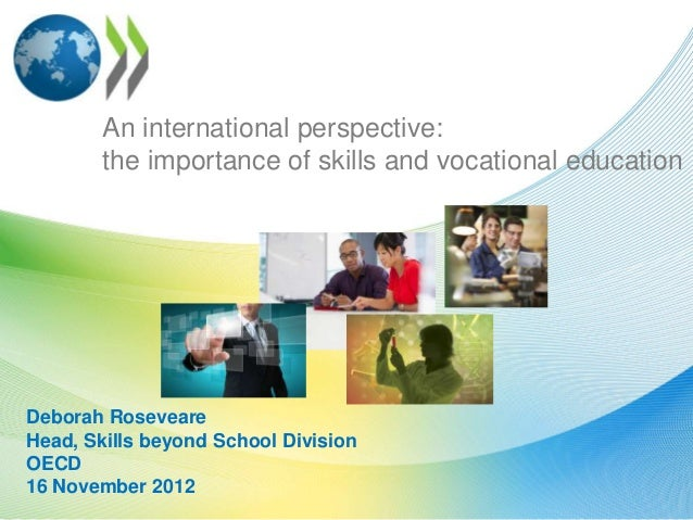 An international perspective:        the importance of skills and vocational educationDeborah RoseveareHead, Skills beyond...
