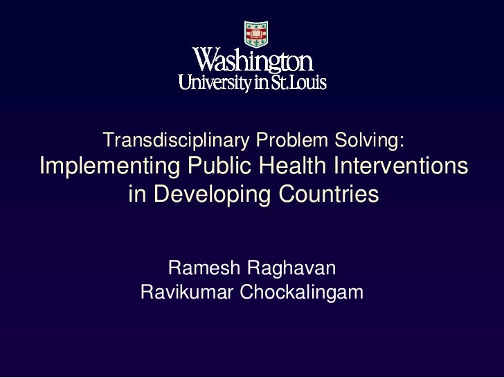 Transdisciplinary Problem Solving:Implementing Public Health Interventions       in Developing Countries           Ramesh ...