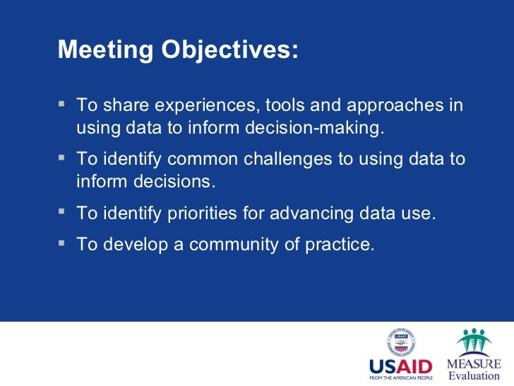 Meeting Objectives: <ul><li>To share experiences, tools and approaches in using data to inform decision-making. </li></ul>...