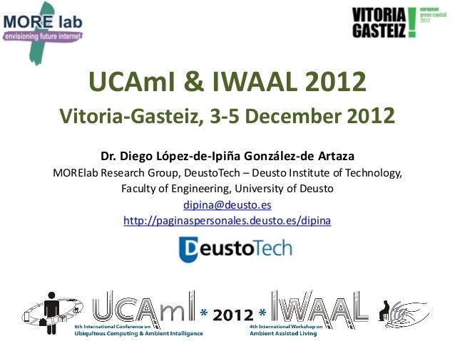 UCAmI & IWAAL 2012 Vitoria-Gasteiz, 3-5 December 2012         Dr. Diego López-de-Ipiña González-de ArtazaMORElab Research ...
