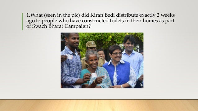 1.What (seen in the pic) did Kiran Bedi distribute exactly 2 weeks ago to people who have constructed toilets in their hom...
