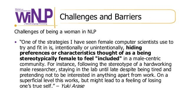 """Challenges and Barriers Challenges of being a woman in NLP • """"One of the strategies I have seen female computer scientists..."""