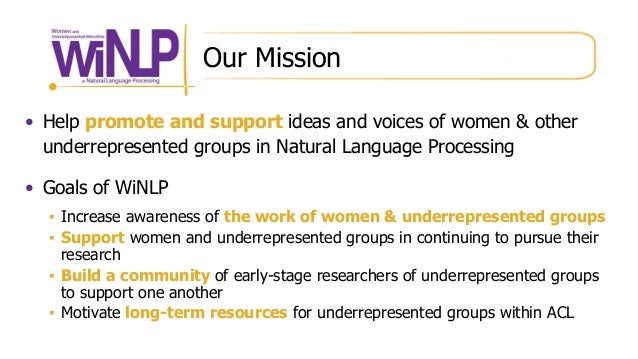 Our Mission • Help promote and support ideas and voices of women & other underrepresented groups in Natural Language Proce...
