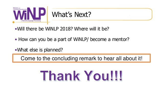 What's Next? •Will there be WiNLP 2018? Where will it be? • How can you be a part of WiNLP/ become a mentor? •What else is...