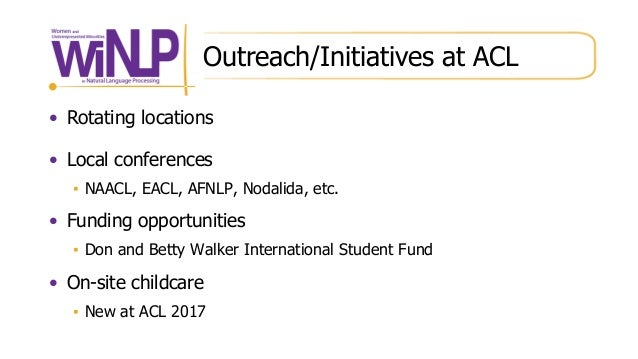 Outreach/Initiatives at ACL • Rotating locations • Local conferences ▪ NAACL, EACL, AFNLP, Nodalida, etc. • Funding opport...