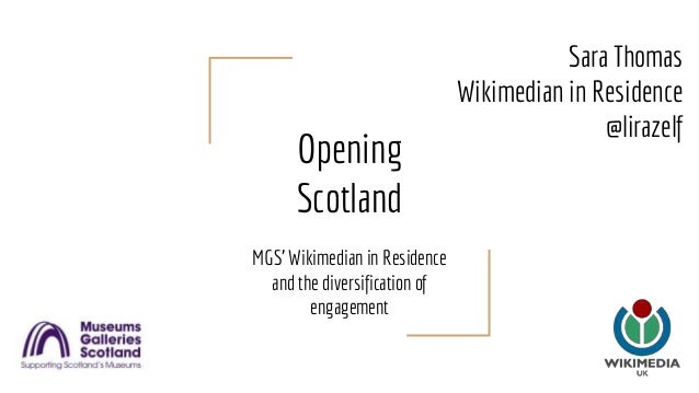 Opening Scotland MGS' Wikimedian in Residence and the diversification of engagement Sara Thomas Wikimedian in Residence @l...