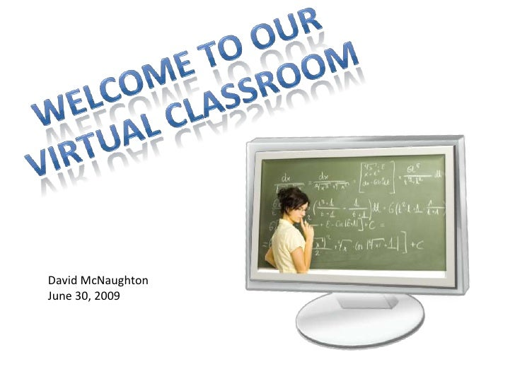 Welcome to our virtual Classroom<br />David McNaughton <br />June 30, 2009<br />