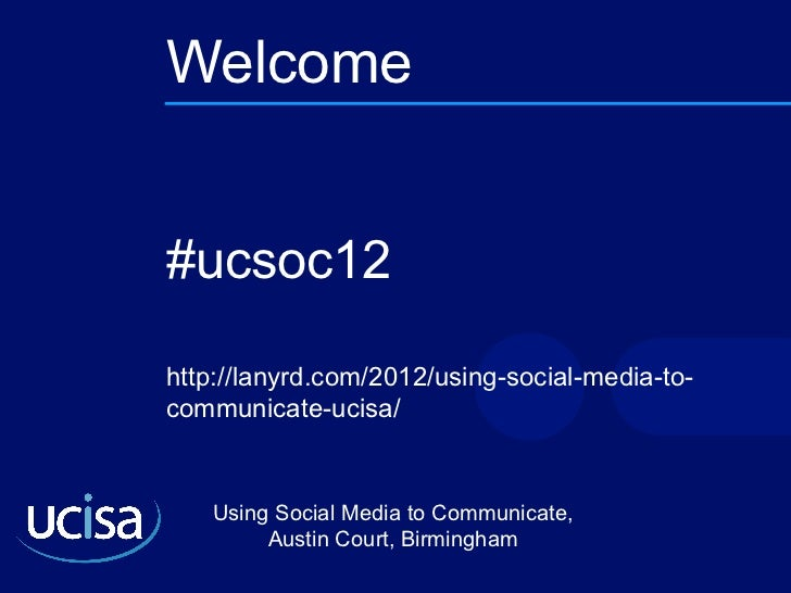 Welcome #ucsoc12 http://lanyrd.com/2012/using-social-media-to-communicate-ucisa/