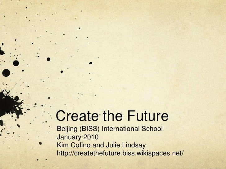 Create the Future<br />Beijing (BISS) International School<br />January 2010<br />Kim Cofino and Julie Lindsay<br />http:/...