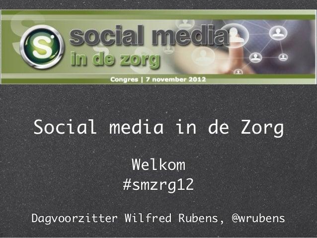 Social media in de Zorg              Welkom             #smzrg12Dagvoorzitter Wilfred Rubens, @wrubens