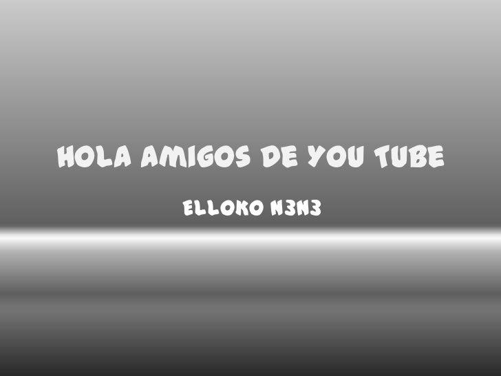 Hola Amigos De You Tube <br />ELLOKO N3N3 <br />