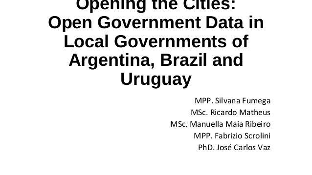 Opening the Cities:Open Government Data inLocal Governments ofArgentina, Brazil andUruguayMPP. Silvana FumegaMSc. Ricardo ...