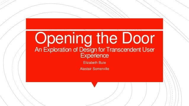 Opening the Door An Exploration of Design for Transcendent User Experience Elizabeth Buie Alastair Somerville