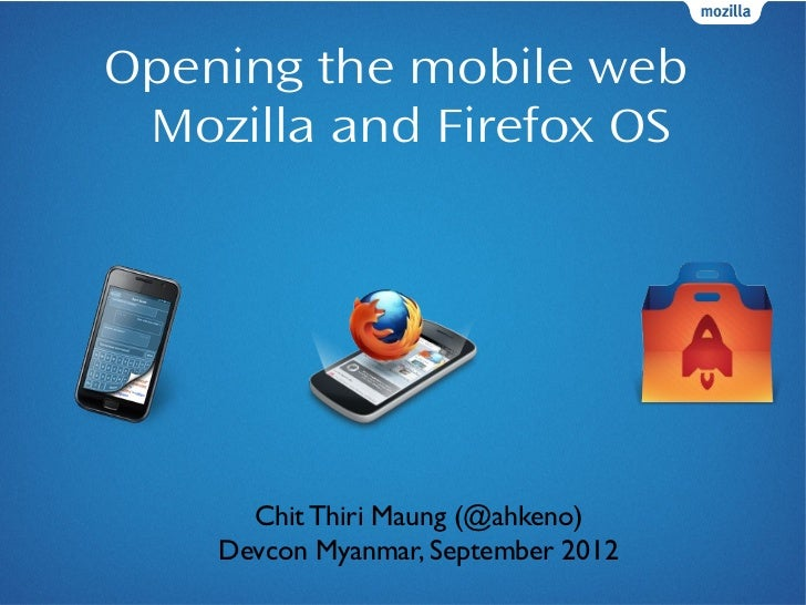 Opening the mobile web Mozilla and Firefox OS      Chit Thiri Maung (@ahkeno)    Devcon Myanmar, September 2012